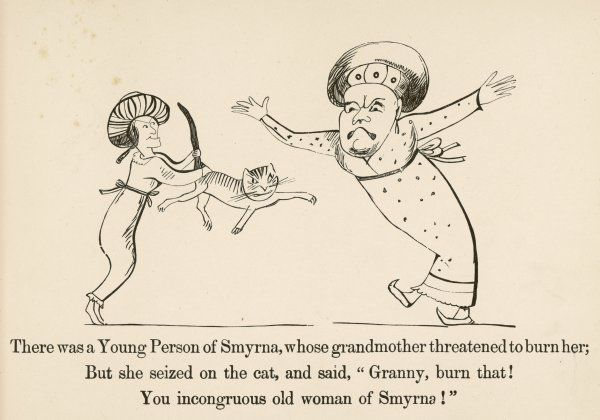 "There was a Young Person of Smyrna, Whose grandmother threatened to burn her; But she seized on the cat & said, ""Granny, burn that! You incongrous old woman of Smyrna"