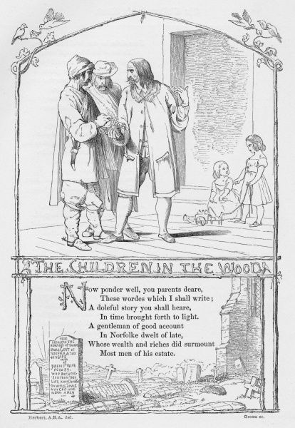 THE CHILDREN IN THE WOODS (BABES IN THE WOODS) First published as a ballad by Thomas Millington in Norwich in 1595, telling the traditional children's tale of two children in the care of their uncle who are abandoned in a wood, die from neglect