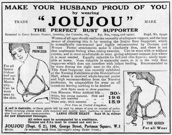 'MAKE YOUR HUSBAND PROUD OF YOU' - what greater incentive could a lady need to rush out and buy a Joujou to support her bust ? Can be worn next to the skin, what's more. Date: 1920