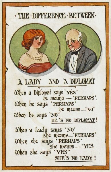 "'Difference between a Lady and a Diplomat'. When a Diplomat says ""Yes"", he means ""Perhaps"". When he say ""Perhaps"", he means ""No"". When he says ""No"", he is NO DIPLOMAT! When a Lady says ""No&quot"
