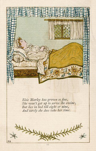 'Elsie Marley has grown so fine, she won't get up to serve the swine, but lies in bed till eight or nine, and surely she does take her time !&#39