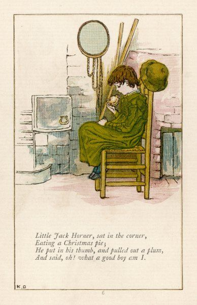 'Little Jack Horner sat in a corner, eating a Christmas pie ; he put in his thumb and pulled out a plum and said, Oh, what a good boy am I !&#39