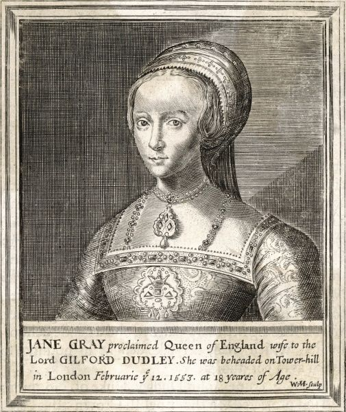 LADY JANE GREY Proclaimed Queen of England, wife to Lord Guildford Dudley. She was beheaded on Tower Hill in London at the age of 18
