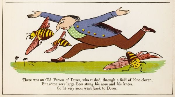 There was an Old Person of Dover, who rushed through a field of blue Clover; But some very large bees, stung his nose and his knees, so he very soon went back to Dover