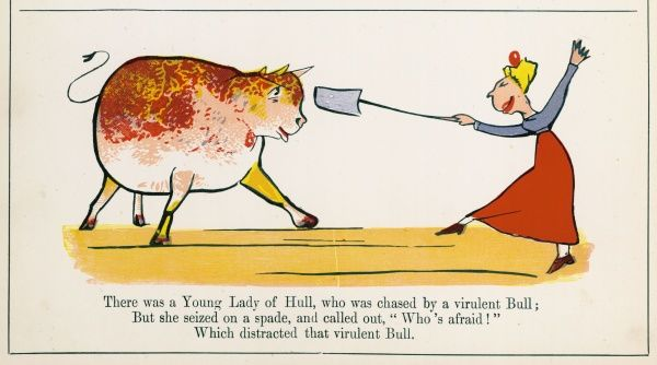 There was a Young Lady of Hull, who was chased by a virulent bull; But she seized on a spade, and called out, 'Who's afraid?' which distracted that virulent bull