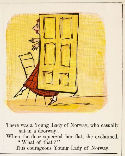 There was a Young Lady of Norway, who casually sat on a doorway; When the door squeezed her flat, she exclaimed, 'What of that?' this courageous Young Lady of Norway