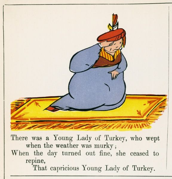 There was a Young Lady of Turkey, who wept when the weather was murky; When the day turned out fine, she ceased to repine, that capricious Young Lady of Turkey