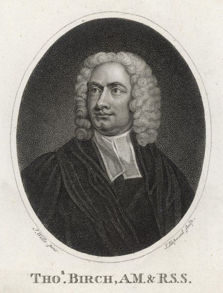THOMAS BIRCH Prolific historian and biographer whose works, though dull, are full of valuable information, despite the mockery of Horace Walpole