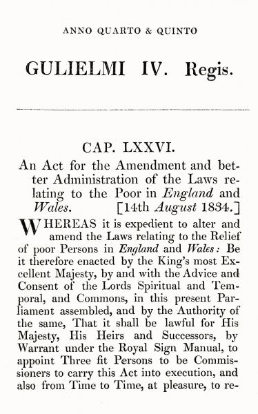 The opening section of the 1834 parliamentary Poor Law Amendment Act which formed the basis of what became known as the New Poor Law. It largely replaced the existing 1601 legislation and created a new relief system based on the poor law union