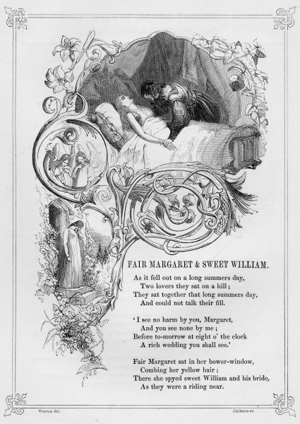 FAIR MARGARET AND SWEET WILLIAM. British ballad telling the story of Sweet William who tells Fair Margaret that he is marrying another. He is haunted by her ghost whilst he sleeps and later rides off to find Margarets corpse and dies himself soon after