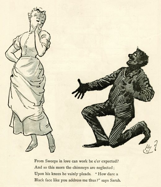 "Chambermaid receives an admirer: From sweep in love can work be e'er expected? And so this morn the chimneys are neglected; upon his knees he vainly pleads. ""How dare a black face like you address me thus?"" says Sarah"
