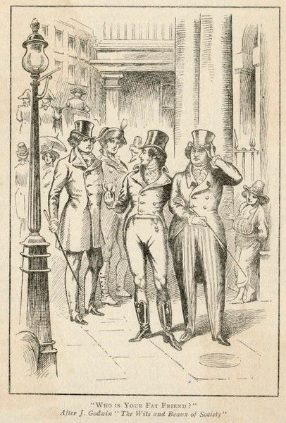 BEAU BRUMMELL In London's Bond Street Brummell, after being ignored by the Prince Regent (George IV) asks Lord Moira, 'Who's your fat friend ?&#39