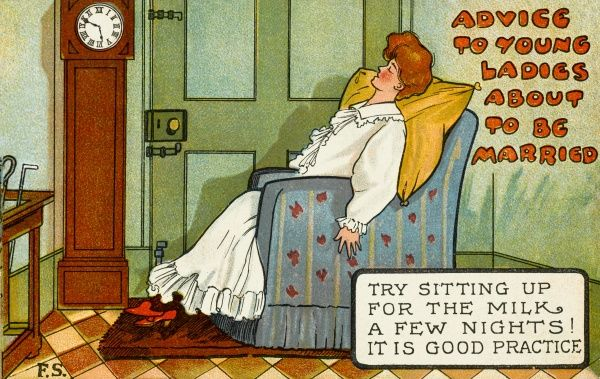 Advice to young ladies about to be married - try sitting up for the milk a few nights, it is good practice!