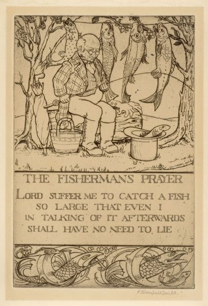 THE FISHERMAN'S PRAYER 'Lord suffer me to catch a fish so large that even I in talking of it afterwards shall have no need to lie&#39
