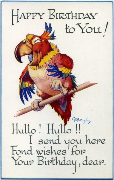 Birthday card. Parrot on a perch. Happy birthday to you! Hullo! Hullo! I send you here fond wishes for your birthday, dear Date: circa 1940