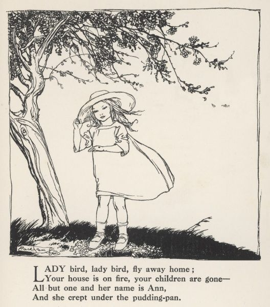 Ladybird, ladybird, fly away home; Your house is on fire, your children are gone - All but one and her name is Ann, And she crept under the pudding-pan Date: circa 1912