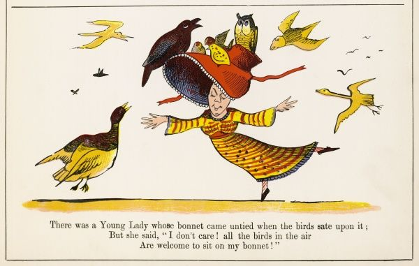 There was a Young Lady whose bonnet, came untied when the birds sate upon it; But she said: 'I don't care! all the birds in the air are welcome to sit on my bonnet!&#39