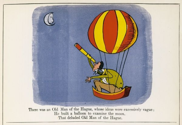 There was an Old Man of the Hague, whose ideas were excessively vague; He built a balloon to examine the moon, that deluded Old Man of the Hague