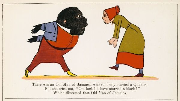 There was an Old Man of Jamaica, who suddenly married a Quaker; But she cried out, 'Alack! I have married a black!' which distressed that Old Man of Jamaica