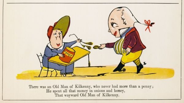 There was an Old Man of Kilkenny, who never had more than a penny; He spent all that money, in onions and honey, that wayward Old Man of Kilkenny