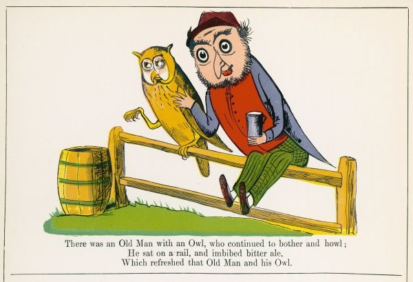 There was an Old Man with a owl, who continued to bother and howl; He sat on a rail, and imbibed bitter ale, which refreshed that Old Man and his owl