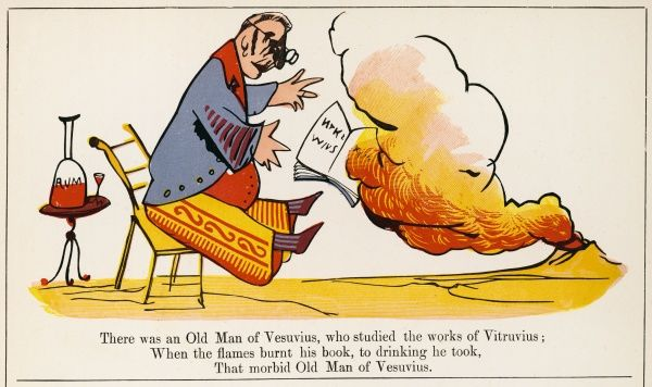 There was an Old Man of Vesuvius, who studied the works of Vitruvius; When the flames burnt his book, to drinking he took, that morbid Old Man of Vesuvius