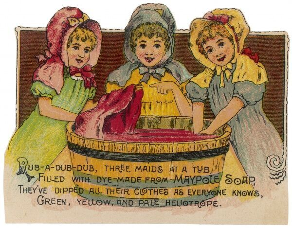 'Rub-a dub-dub, three maids at a tub filled with dye made from MAYPOLE SOAP, they've dipped all their clothes as everyone knows, green, yellow and pale heliotrope&#39