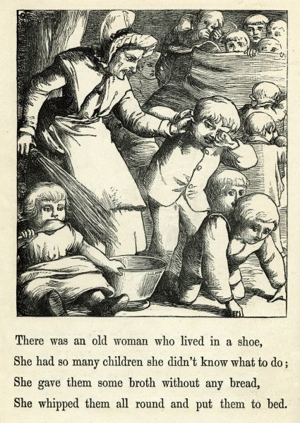 There was an old woman who lived in a shoe, she had so many children she didn't know what to do; she gave them some broth without any bread, she whipped them all round and put them to bed. Date: circa 1874