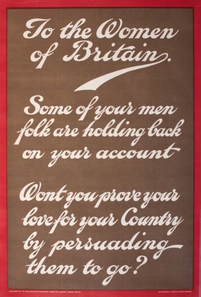 Poster, To the Women of Britain. Some of your menfolk are holding back on your account. Won't you prove your love for your Country by persuading them to go?  circa 1915